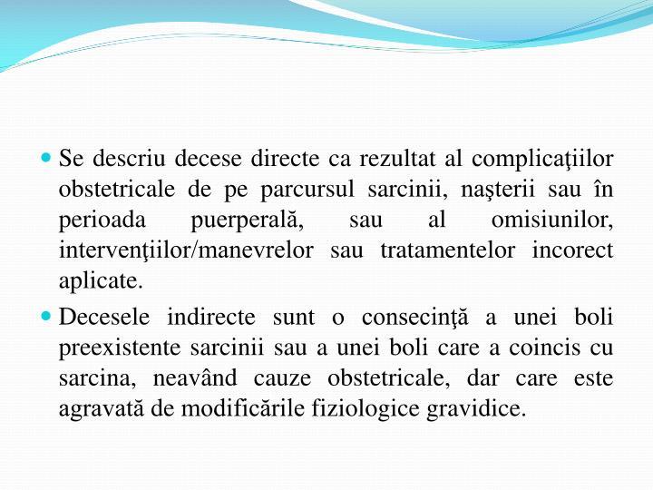 Se descriu decese directe ca rezultat al complicaţiilor obstetricale de pe parcursul sarcinii, naşterii sau în perioada puerperală, sau al omisiunilor, intervenţiilor/manevrelor sau tratamentelor incorect aplicate.