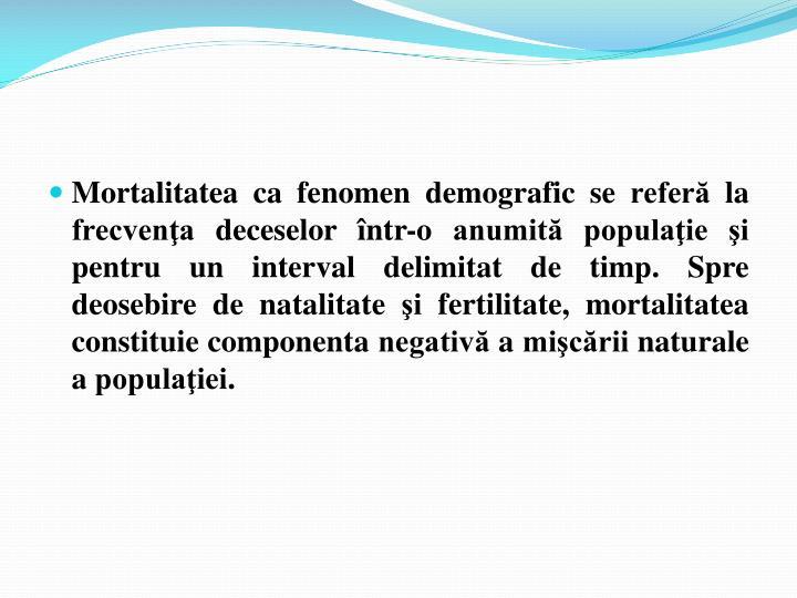 Mortalitatea ca fenomen demografic se referă la frecvenţa deceselor într-o anumită populaţie şi pentru un interval delimitat de timp. Spre deosebire de natalitate şi fertilitate, mortalitatea constituie componenta negativă a mişcării naturale a populaţiei.