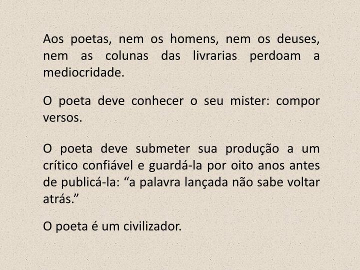 Aos poetas, nem os homens, nem os deuses, nem as colunas das livrarias perdoam a mediocridade.