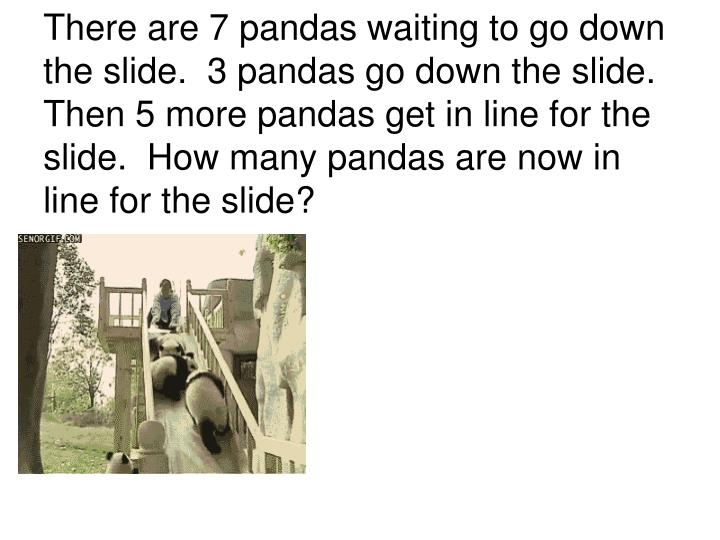 There are 7 pandas waiting to go down the slide.  3 pandas go down the slide.  Then 5 more pandas get in line for the slide.  How many pandas are now in line for the slide?