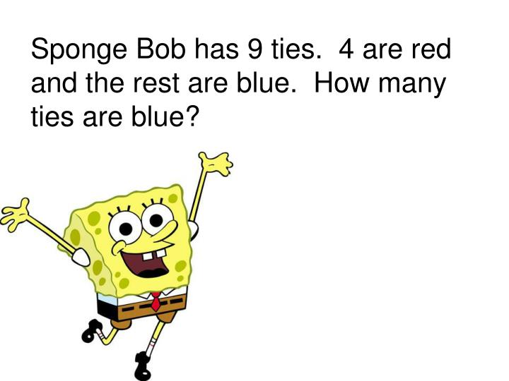 Sponge Bob has 9 ties.  4 are red and the rest are blue.  How many ties are blue?