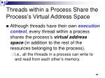 threads within a process share the process s virtual address space