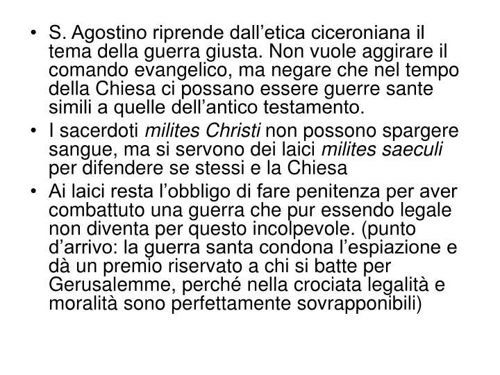 S. Agostino riprende dall'etica ciceroniana il tema della guerra giusta. Non vuole aggirare il comando evangelico, ma negare che nel tempo della Chiesa ci possano essere guerre sante simili a quelle dell'antico testamento.
