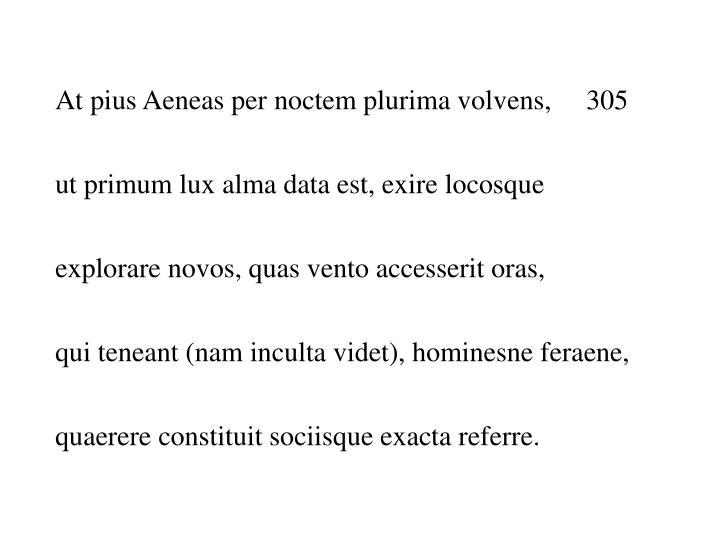 At pius Aeneas per noctem plurima volvens,     305