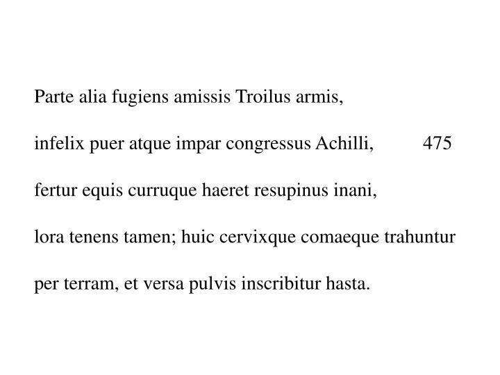 Parte alia fugiens amissis Troilus armis,