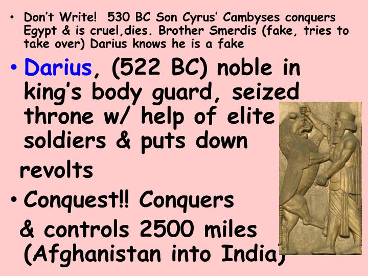 Don't Write!  530 BC Son Cyrus' Cambyses conquers Egypt & is cruel,dies. Brother Smerdis (fake, tries to take over) Darius knows he is a fake