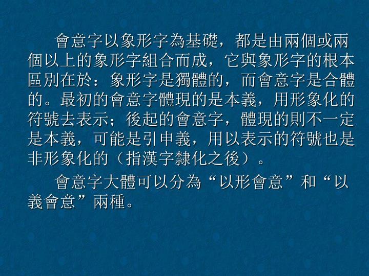 會意字以象形字為基礎,都是由兩個或兩個以上的象形字組合而成,它與象形字的根本區別在於:象形字是獨體的,而會意字是合體的。最初的會意字體現的是本義,用形象化的符號去表示;後起的會意字,體現的則不一定是本義,可能是引申義,用以表示的符號也是非形象化的(指漢字隸化之後)。