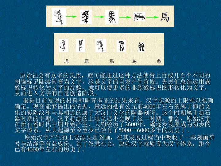原始社会有众多的氏族,就可能通过这种方法使得上百或几百个不同的图腾标记陆续转变为文字。这是文字的自发产生阶段。先民们总结运用族徽标识转化为文字的经验,就可以使更多的非族徽标识图形转化为文字,从而进入文字的自觉创造阶段。