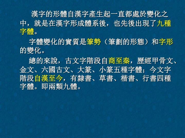 漢字的形體自漢字產生起一直都處於變化之中,就是在漢字形成體系後,也先後出現了