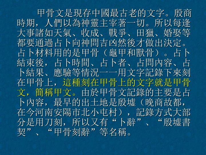 甲骨文是現存中國最古老的文字。殷商時期,人們以為神靈主宰著一切。所以每逢大事諸如天氣、收成、戰爭、田獵、婚娶等都要通過占卜向神問吉凶然後才做出決定。占卜材料用的是甲骨(龜甲和獸骨)。占卜結束後,占卜時間、占卜者、占問內容、占卜結果、應驗等情況一一用文字記錄下來刻在甲骨上,