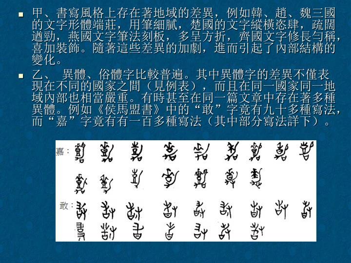 甲、書寫風格上存在著地域的差異,例如韓、趙、魏三國的文字形體端莊,用筆細膩,楚國的文字縱橫恣肆,疏闊遒勁,燕國文字筆法刻板,多呈方折,齊國文字修長勻稱,喜加裝飾。隨著這些差異的加劇,進而引起了內部結構的變化。
