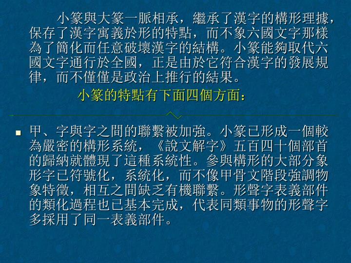 小篆與大篆一脈相承,繼承了漢字的構形理據,保存了漢字寓義於形的特點,而不象六國文字那樣為了簡化而任意破壞漢字的結構。小篆能夠取代六國文字通行於全國,正是由於它符合漢字的發展規律,而不僅僅是政治上推行的結果。