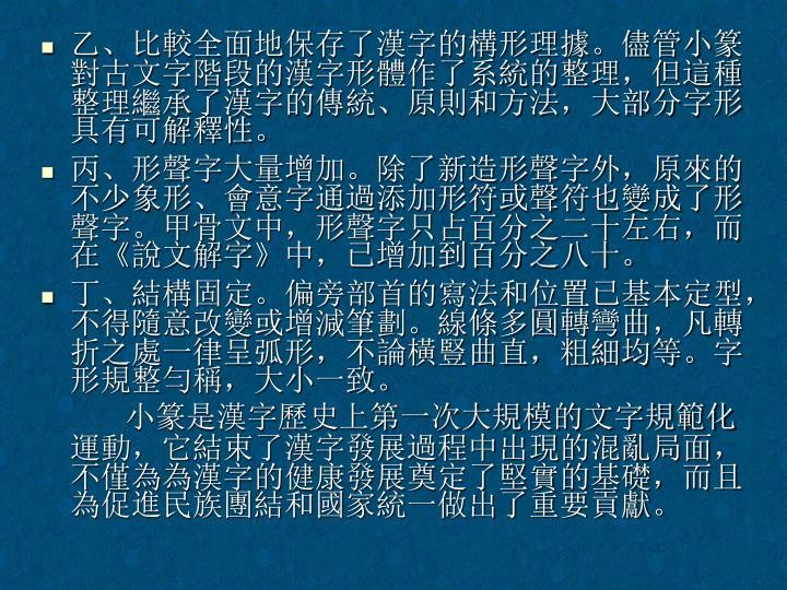 乙、比較全面地保存了漢字的構形理據。儘管小篆對古文字階段的漢字形體作了系統的整理,但這種整理繼承了漢字的傳統、原則和方法,大部分字形具有可解釋性。