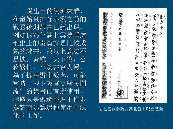 從出土的資料來看,在秦始皇推行小篆之前的戰國後期隸書已經出現,例如
