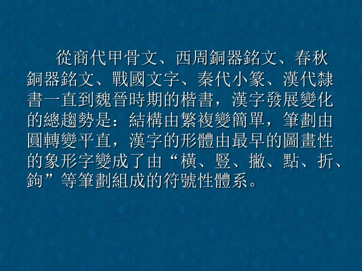 從商代甲骨文、西周銅器銘文、春秋銅器銘文、戰國文字、秦代小篆、漢代隸書一直到魏晉時期的楷書,漢字發展變化的總趨勢是:結構由繁複變簡單,筆劃由圓轉變平直,漢字的形體由最早的圖畫性的象形字變成了由