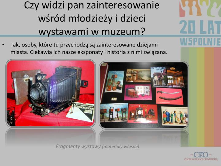 Czy widzi pan zainteresowanie wśród młodzieży i dzieci wystawami w muzeum?