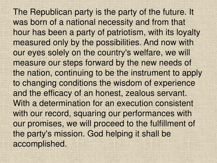 The Republican party is the party of the future. It was born of a national necessity and from that hour has been a party of patriotism, with its loyalty measured only by the possibilities. And now with our eyes solely on the country's welfare, we will measure our steps forward by the new needs of the nation, continuing to be the instrument to apply to changing conditions the wisdom of experience and the efficacy of an honest, zealous servant. With a determination for an execution consistent with our record, squaring our performances with our promises, we will proceed to the fulfillment of the party's mission. God helping it shall be accomplished.