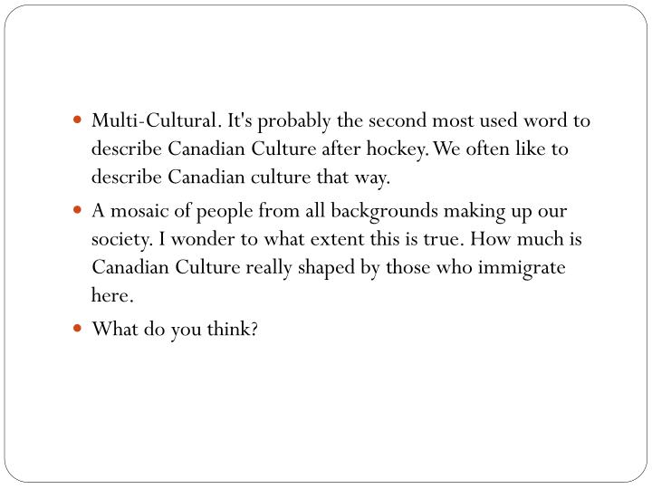 Multi-Cultural. It's probably the second most used word to describe Canadian Culture after hockey. We often like to describe Canadian culture that way.