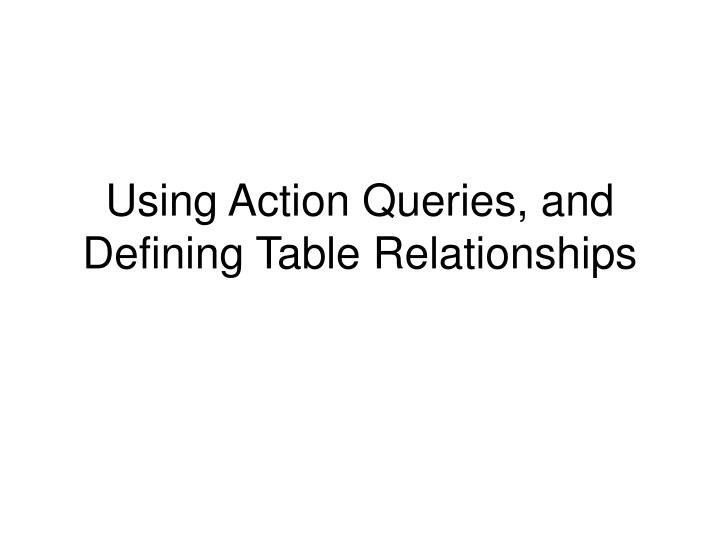 Using action queries and defining table relationships