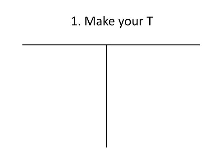 1. Make your T