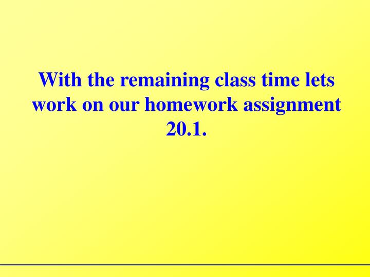 With the remaining class time lets work on our homework assignment 20.1.