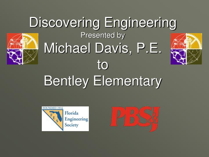 Discovering engineering presented by michael davis p e to bentley elementary