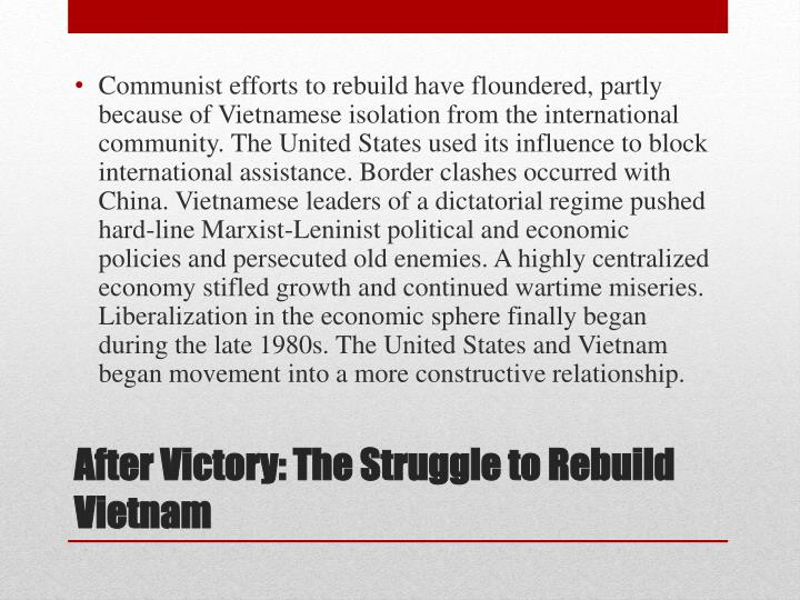 Communist efforts to rebuild have floundered, partly because of Vietnamese isolation from the international community. The United States used its influence to block international assistance. Border clashes occurred with China. Vietnamese leaders of a dictatorial regime pushed hard-line Marxist-Leninist political and economic policies and persecuted old enemies. A highly centralized economy stifled growth and continued wartime miseries. Liberalization in the economic sphere finally began during the late 1980s. The United States and Vietnam began movement into a more constructive relationship.
