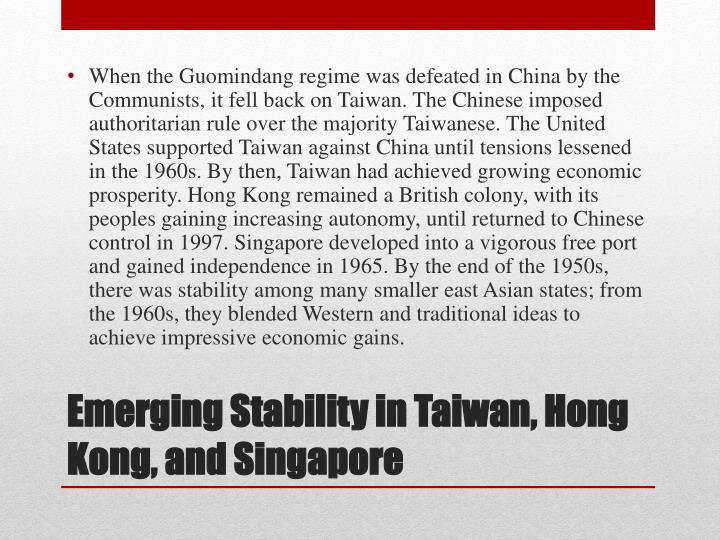 When the Guomindang regime was defeated in China by the Communists, it fell back on Taiwan. The Chinese imposed authoritarian rule over the majority Taiwanese. The United States supported Taiwan against China until tensions lessened in the 1960s. By then, Taiwan had achieved growing economic prosperity. Hong Kong remained a British colony, with its peoples gaining increasing autonomy, until returned to Chinese control in 1997. Singapore developed into a vigorous free port and gained independence in 1965. By the end of the 1950s, there was stability among many smaller east Asian states; from the 1960s, they blended Western and traditional ideas to achieve impressive economic gains.
