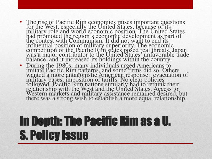 The rise of Pacific Rim economies raises important questions for the West, especially the United States, because of its military role and world economic position. The United States had promoted the region's economic development as part of the contest with Communism. It did not want to end its influential position of military superiority. The economic competition of the Pacific Rim states posed real threats. Japan was a major contributor to the United States' unfavorable trade balance, and it increased its holdings within the country.