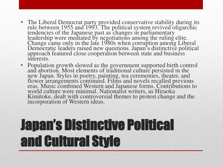 The Liberal Democrat party provided conservative stability during its rule between 1955 and 1993. The political system revived oligarchic tendencies of the Japanese past as changes in parliamentary leadership were mediated by negotiations among the ruling elite. Change came only in the late 1980s when corruption among Liberal Democratic leaders raised new questions. Japan's distinctive political approach featured close cooperation between state and business interests.