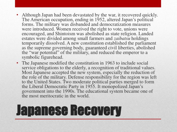 Although Japan had been devastated by the war, it recovered quickly. The American occupation, ending in 1952, altered Japan's political forms. The military was disbanded and democratization measures were introduced. Women received the right to vote, unions were encouraged, and Shintoism was abolished as state religion. Landed estates were divided among small farmers and