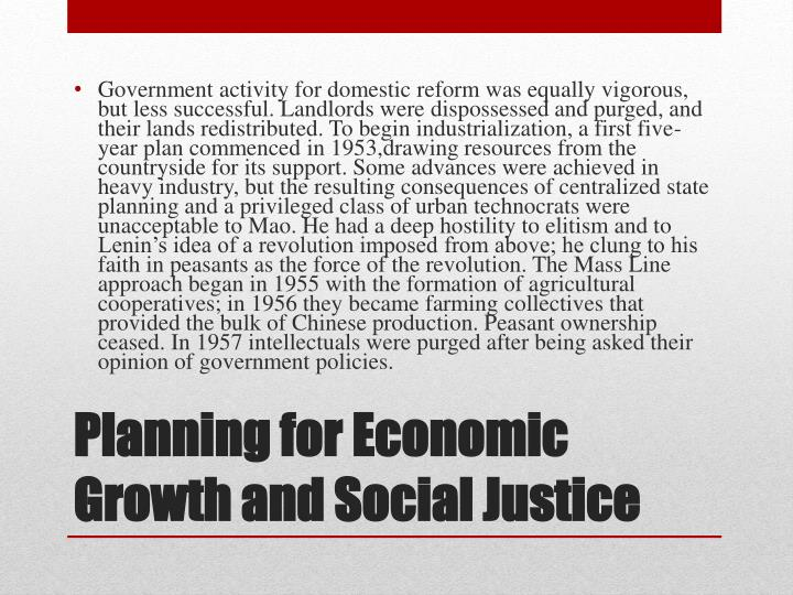 Government activity for domestic reform was equally vigorous, but less successful. Landlords were dispossessed and purged, and their lands redistributed. To begin industrialization, a first five-year plan commenced in 1953,drawing resources from the countryside for its support. Some advances were achieved in heavy industry, but the resulting consequences of centralized state planning and a privileged class of urban technocrats were unacceptable to Mao. He had a deep hostility to elitism and to Lenin's idea of a revolution imposed from above; he clung to his faith in peasants as the force of the revolution. The Mass Line approach began in 1955 with the formation of agricultural cooperatives; in 1956 they became farming collectives that provided the bulk of Chinese production. Peasant ownership ceased. In 1957 intellectuals were purged after being asked their opinion of government policies.
