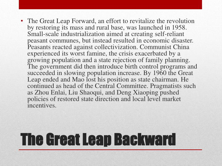 The Great Leap Forward, an effort to revitalize the revolution by restoring its mass and rural base, was launched in 1958. Small-scale industrialization aimed at creating self-reliant peasant communes, but instead resulted in economic disaster. Peasants reacted against collectivization. Communist China experienced its worst famine, the crisis exacerbated by a growing population and a state rejection of family planning. The government did then introduce birth control programs and succeeded in slowing population increase. By 1960 the Great Leap ended and Mao lost his position as state chairman. He continued as head of the Central Committee. Pragmatists such as Zhou Enlai, Liu Shaoqui, and Deng Xiaoping pushed policies of restored state direction and local level market incentives.
