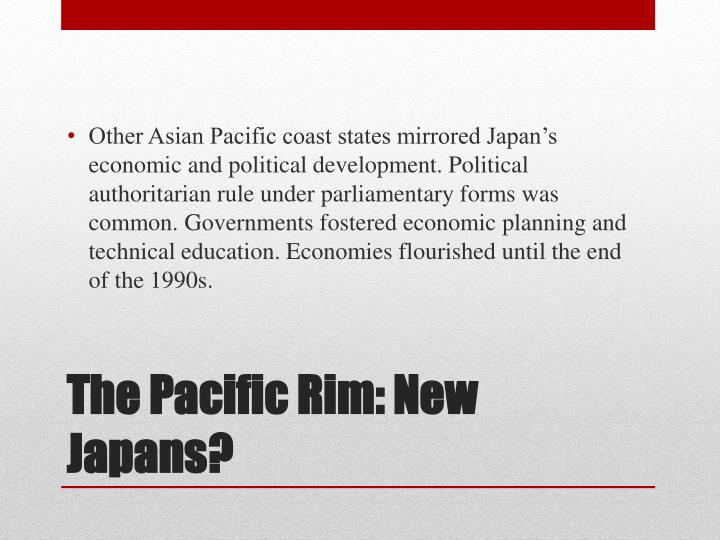 Other Asian Pacific coast states mirrored Japan's economic and political development. Political authoritarian rule under parliamentary forms was common. Governments fostered economic planning and technical education. Economies flourished until the end of the 1990s.