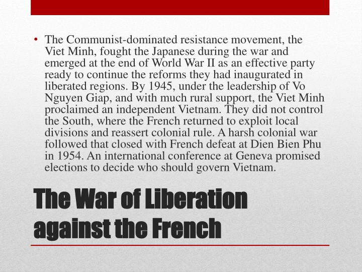 The Communist-dominated resistance movement, the Viet Minh, fought the Japanese during the war and emerged at the end of World War II as an effective party ready to continue the reforms they had inaugurated in liberated regions. By 1945, under the leadership of Vo Nguyen Giap, and with much rural support, the Viet Minh proclaimed an independent Vietnam. They did not control the South, where the French returned to exploit local divisions and reassert colonial rule. A harsh colonial war followed that closed with French defeat at Dien Bien Phu in 1954. An international conference at Geneva promised elections to decide who should govern Vietnam.