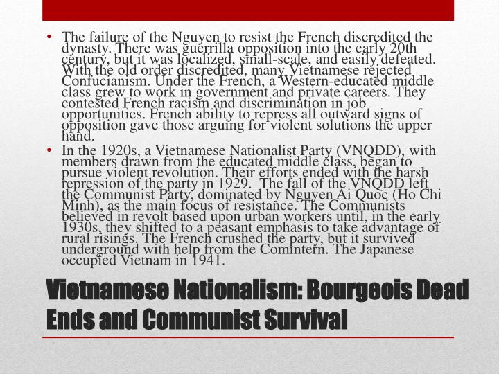 The failure of the Nguyen to resist the French discredited the dynasty. There was guerrilla opposition into the early 20th century, but it was localized, small-scale, and easily defeated. With the old order discredited, many Vietnamese rejected Confucianism. Under the French, a Western-educated middle class grew to work in government and private careers. They contested French racism and discrimination in job opportunities. French ability to repress all outward signs of opposition gave those arguing for violent solutions the upper hand.