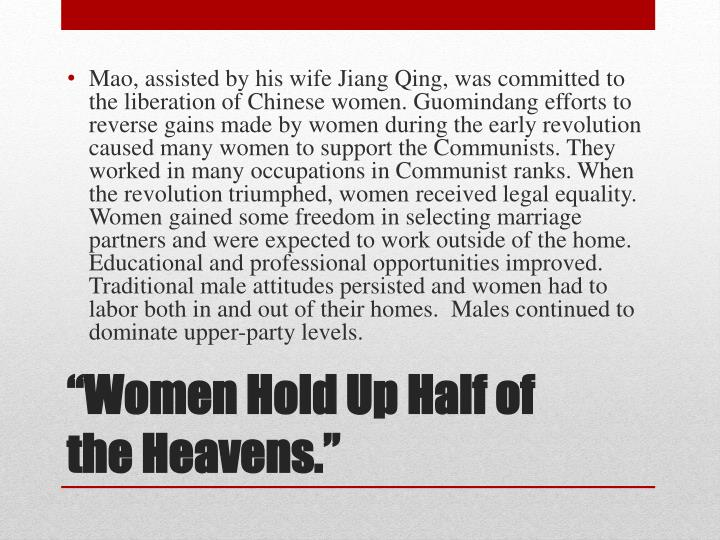 Mao, assisted by his wife Jiang Qing, was committed to the liberation of Chinese women. Guomindang efforts to reverse gains made by women during the early revolution caused many women to support the Communists. They worked in many occupations in Communist ranks. When the revolution triumphed, women received legal equality. Women gained some freedom in selecting marriage partners and were expected to work outside of the home. Educational and professional opportunities improved. Traditional male attitudes persisted and women had to labor both in and out of their homes.  Males continued to dominate upper-party levels.