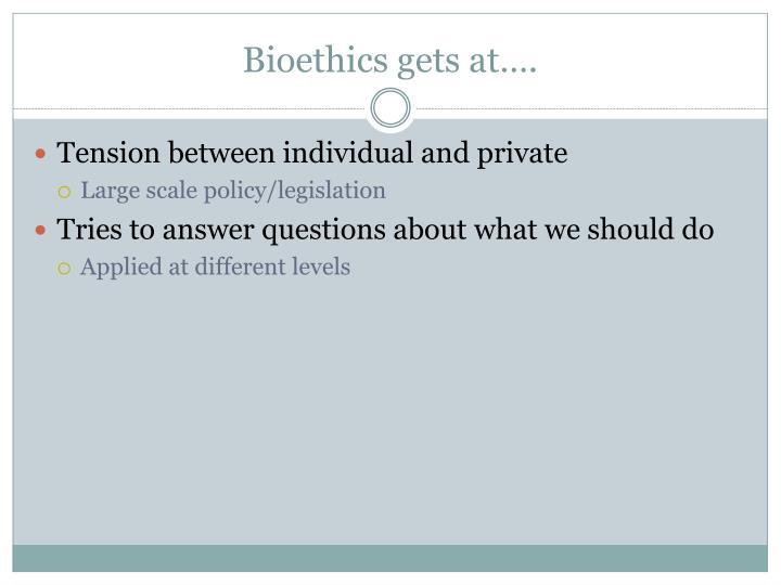 Bioethics gets at….