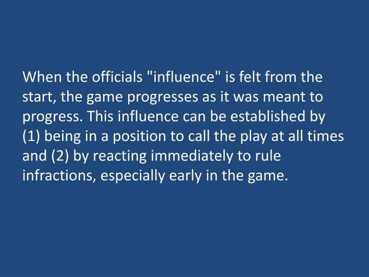 "When the officials ""influence"" is felt from the start, the game progresses as it was meant to progress. This influence can be established by (1) being in a position to call the play at all times and (2) by reacting immediately to rule infractions, especially early in the game."