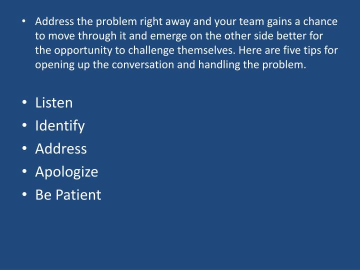 Address the problem right away and your team gains a chance to move through it and emerge on the other side better for the opportunity to challenge themselves. Here are five tips for opening up the conversation and handling the problem.