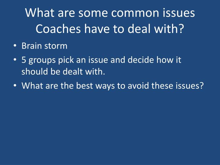 What are some common issues Coaches have to deal with?