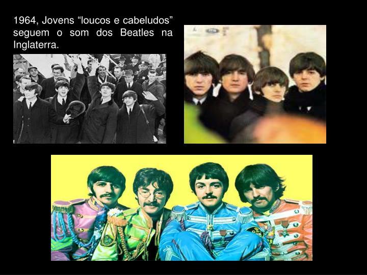 """1964, Jovens """"loucos e cabeludos"""" seguem o som dos Beatles na Inglaterra."""