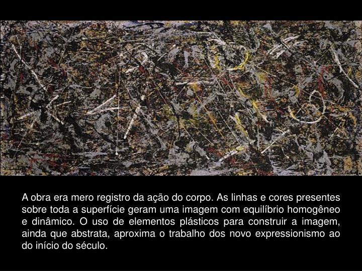 A obra era mero registro da ação do corpo. As linhas e cores presentes sobre toda a superfície geram uma imagem com equilíbrio homogêneo e dinâmico. O uso de elementos plásticos para construir a imagem, ainda que abstrata, aproxima o trabalho dos novo expressionismo ao do início do século.