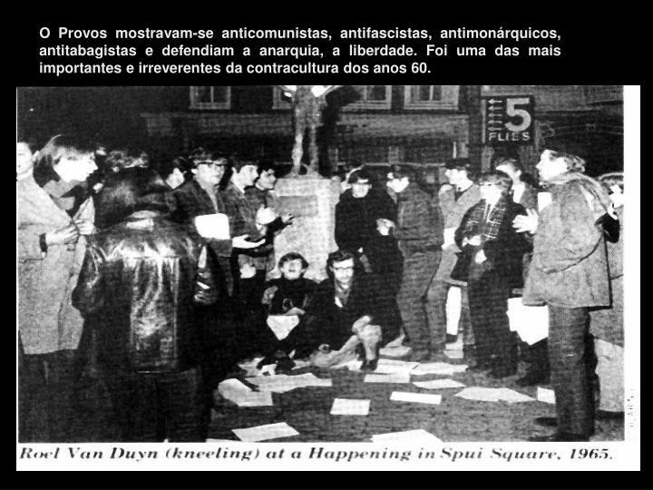 O Provos mostravam-se anticomunistas, antifascistas, antimonárquicos, antitabagistas e defendiam a anarquia, a liberdade. Foi uma das mais importantes e irreverentes da contracultura dos anos 60.