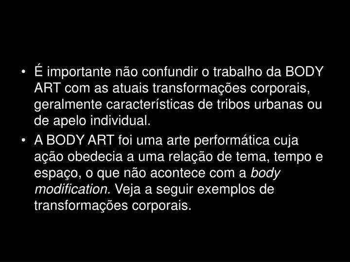 É importante não confundir o trabalho da BODY ART com as atuais transformações corporais, geralmente características de tribos urbanas ou de apelo individual.