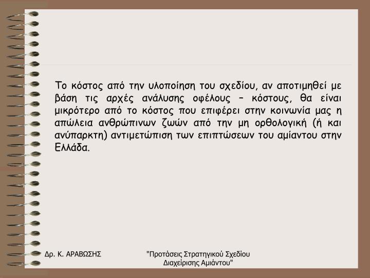 Το κόστος από την υλοποίηση του σχεδίου, αν αποτιμηθεί με βάση τις αρχές ανάλυσης οφέλους – κόστους, θα είναι μικρότερο από το κόστος που επιφέρει στην κοινωνία μας η απώλεια ανθρώπινων ζωών από την μη ορθολογική (ή και ανύπαρκτη) αντιμετώπιση των επιπτώσεων του αμίαντου στην Ελλάδα.