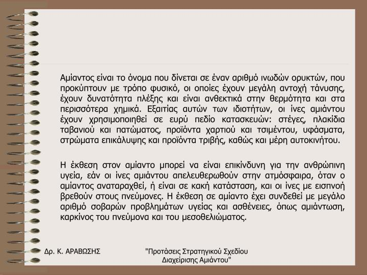Αμίαντος είναι το όνομα που δίνεται σε έναν αριθμό ινωδών ορυκτών, που προκύπτουν με τρόπο φυσικό, οι οποίες έχουν μεγάλη αντοχή τάνυσης, έχουν δυνατότητα πλέξης και είναι ανθεκτικά στην θερμότητα και στα περισσότερα χημικά. Εξαιτίας αυτών των ιδιοτήτων, οι ίνες αμιάντου έχουν χρησιμοποιηθεί σε ευρύ πεδίο κατασκευών: στέγες, πλακίδια ταβανιού και πατώματος, προϊόντα χαρτιού και τσιμέντου, υφάσματα, στρώματα επικάλυψης και προϊόντα τριβής, καθώς και μέρη αυτοκινήτου.
