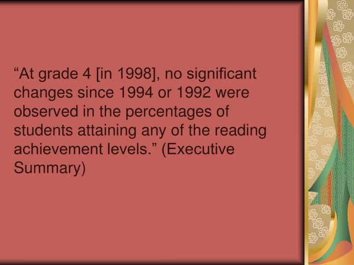 At grade 4 [in 1998], no significant changes since 1994 or 1992 were observed in the percentages of students attaining any of the reading achievement levels. (Executive Summary)
