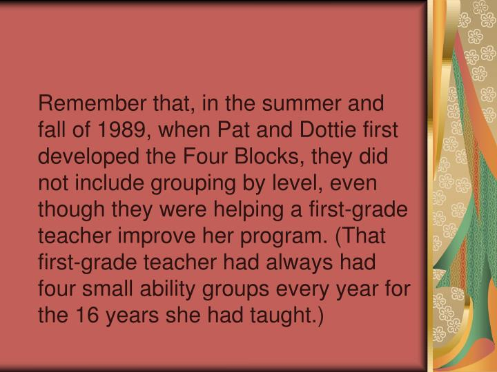Remember that, in the summer and fall of 1989, when Pat and Dottie first developed the Four Blocks, they did not include grouping by level, even though they were helping a first-grade teacher improve her program. (That first-grade teacher had always had four small ability groups every year for the 16 years she had taught.)