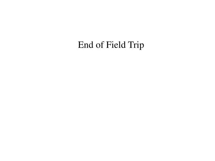 End of Field Trip